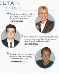 """Josh Hutcherson: AIR LINES  People always asked me, Were  you funny as a child? Well,  no, I was an accountant.""""  ELLEN DEGENERES  As an actor, you're always playing different  people, so you yourself are always kind o  going through an identity crisis.""""  JOSH HUTCHERSON  C0  I wonder if there's ever been a  bear that died from eating  a baby that had AIDS.""""  HENRY PHILLIPS"""