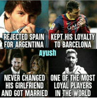 Barcelona, Memes, and Messi: AIR  REJECTED SPAIN KEPT HIS LOYALTY  FOR ARGENTINATO BARCELONA  Ayush  NEVER CHANGED ONE OF THE MOST  HIS GIRLFRIEND LOYAL PLAYERS  AND GOT MARRIED IN THE WORLD Leo Messi