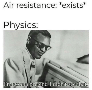 Memes, Physics, and 🤖: Air resistance: *exists*  Physics:  I'm gonna pretend I didn't see that