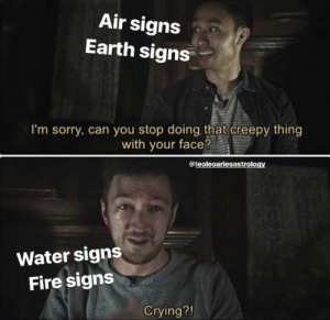 Creepy, Crying, and Fire: Air signs  Earth signs  I'm sorry, can you stop doing that creepy thing  with your face?  @leoleoariesastrology  Water signs  Fire signs  Crying?! As an Air Sign {{ Libra }} This is true.