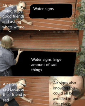 Friends, Good, and Water: Air signs  trying to be  good friends  and asking  Water signs  whats wrong  @publicbenis  Water signs large  amount of sad  things  Air signs also  knowing this  could all be  avoided in the  first place  Air signs how  sad because  their friend is  sad hey guys its me but again