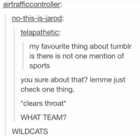 Clearing Throat: air trafficcontroller:  no-this-is-jarod:  telapathetic  my favourite thing about tumblr  is there is not one mention of  sports  you sure about that? Iemme just  check one thing.  *clears throat  WHAT TEAM?  WILDCATS