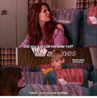 victorious LMAOO this scene. - Follow @primescenes (me) for more.: airlines  Did you iust call my sister hot?  PRIMESCENES  INSTAGRAM  airlines  Yeah, but you're hotter. victorious LMAOO this scene. - Follow @primescenes (me) for more.