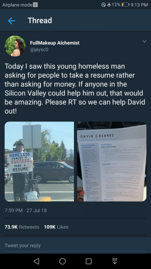 Homeless man handing out resumes in Silicon valley goes viral. Many offerings in replies.: Airplane mode  1 2% Di 9:13 PM  Thread  FullMakeup Alchemist  @jayscO  Today I saw this young homeless marn  asking for people to take a resume rather  than asking for money. If anyone in the  Silicon Valley could help him out, that would  be amazing. Please RT so we can help David  out!  DAVID CASAREZ  Web Developer I GA Automation Engine  EXPERIENCE  Freelance Web Developer  Web Develope  + Developed o Ruby on Ra ocpication for o law fem and deployed  PROFESSIONAL  STATEMENT  ar 2018-Current  Desoil crlented and hig  gfiorcen droplet using Copistrono  HOMELESS  ore Oelvered securely  HUNGRY 4  SUCCESS  TAKE A  RESUME  newslefter  to send rarnsoctional emal to clentwih submitted contact form into  Contiged DN erence Digtoloceon dropiet and Mx record to Zoho fo  clent emal  General Motors Austin Tesc  PROFILE  2016-Sp 2017  wews tor a Service Lone sool using  Mounton vw.CA  Now 2014-20  SKILLS  egetion test  nd blocken  EDUCATION  7:59 PM 27 Jul 18  73.9K Retweets 109K Likes  Tweet your reply Homeless man handing out resumes in Silicon valley goes viral. Many offerings in replies.