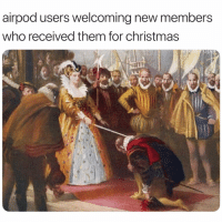 Christmas, Funny, and Who: airpod users welcoming new members  who received them for christmas 😭 👉🏽(via: @masipopal)