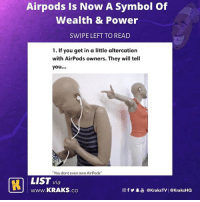 "People with airpods will be carrying shoulder anyhow 🤦🏽‍♂️😂😂 List by @demo.uk . KraksList KraksTV iPhone Airpods: Airpods Is Now A Symbol Of  Wealth & Power  SWIPE LEFT TO READ  1. If you get in a little altercation  with AirPods owners. They will tell  you...  You dont even own AirPods""  LIST via  www.KRAKS.co  @fy.  @kraksTV! @KraksHQ People with airpods will be carrying shoulder anyhow 🤦🏽‍♂️😂😂 List by @demo.uk . KraksList KraksTV iPhone Airpods"