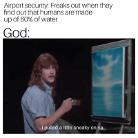 God, Water, and Security: Airport security: Freaks out when they  find out that humans are made  up of 60% of water  God  I pulled a little sneaky on  ya Me✈️irl