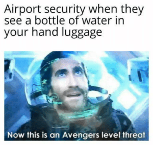 Wtf is up with airport security: Airport security when they  see a bottle of water in  your hand luggage  Now this is an Avengers level threat Wtf is up with airport security