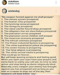 """I hate when people say this bullshittin ass line and they totally say it out of ignorance every f****** psychological weapon against the black man and woman has prosper Now where's the lie in my caption: airykahkane  Panther Future  azizleodog  No weapon formed against me shall prosper""""  1. The slavery system prospered  2. The leather whip prospered  3. The lynching noose prospered  4. The shotguns prospered  5. The slave catcher hound-dogs prospered  6. The alligators that ate slave babies prospered  7. The plantation owner prosperec  8. The plantation owner children still prosper  9. The American economy prospered  10.The African colonists prospered  11.The Prison Industrial System is prospering  12. The white supremacist police are prospering  13. The stolen history is prospering  14. The false religion is prospering  15. The white owned media is prospering  This could go on forever...  But yall keep quoting scripture and feeling good  When you open your eyes from your prayers and  come back to reality. you will see, its time to take  action and stop being so damn religiously blind  Basically, every weapon your enemy has brought  against you has prospered and as long as youu  wait on a savior to drop out of the sky. their  weapons will keep killina """"you I hate when people say this bullshittin ass line and they totally say it out of ignorance every f****** psychological weapon against the black man and woman has prosper Now where's the lie in my caption"""