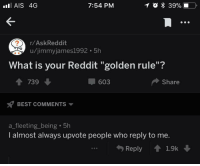 "<p>Wholesome comment</p>: AIS 4G  7:54 PM  r/AskReddit  u/jimmyjames1992 5h  What is your Reddit ""golden rule""?  1 739  603  Share  BEST COMMENTS  a_fleeting_being 5h  I almost always upvote people who reply to me.  Reply 1.9k <p>Wholesome comment</p>"