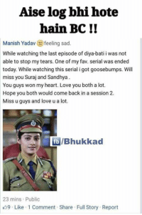:3: Aise log bhi hote  hain BCI!  Manish Yadav  feeling sad  While watching the last episode of diya-bati i was not  able to stop my tears. One of my fav. serial was ended  today. While watching this serial i got goosebumps. Will  miss you Suraj and Sandhya  You guys won my heart. Love you both a lot.  Hope you both would come back in a session 2.  Miss u guys and love u a lot.  IBhukkad  23 mins Public  9 Like 1 Comment Share Full Story Report :3