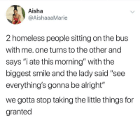 "Homeless, Smile, and Alright: Aisha  @AishaaaMarie  2 homeless people sitting on the bus  with me. one turns to the other and  says ""i ate this morning"" with the  biggest smile and the lady said ""see  everything's gonna be alright""  we gotta stop taking the little things for  granted Don't take the little things for granted!"