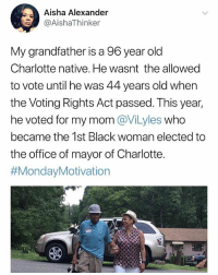 Don't follow @tanksgoodnews if you're into negativity: Aisha Alexander  @AishaThinker  My grandfather is a 96 year old  Charlotte native. He wasnt the allowed  to vote until he was 44 years old when  the Voting Rights Act passed. This year,  he voted for my mom @ViLyles who  became the 1st Black woman elected to  the office of mayor of Charlotte.  Don't follow @tanksgoodnews if you're into negativity
