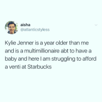 I am a baby free zone ( @drinksforgayz ): aisha  @atlanticstyless  Kylie Jenner is a year older than me  and is a multimillionaire abt to havea  baby and here I am struggling to afford  a venti at Starbucks I am a baby free zone ( @drinksforgayz )