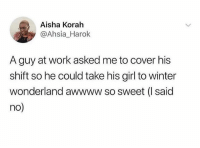 Memes, Winter, and Wshh: Aisha Korah  @Ahsia_Harok  A guy at work asked me to cover his  shift so he could take his girl to winter  wonderland awwww so sweet (I said  no) She wrong for this 💀🤦♂️ WSHH