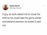 Winter, Work, and Girl: Aisha Korah  @Ahsia_Harok  A guy at work asked me to cover his  shift so he could take his girl to winter  wonderland awwww so sweet (I said  no She wrong for this 💀🤦♂️ https://t.co/WZSRhRsPll