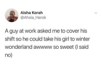 Blackpeopletwitter, Winter, and Work: Aisha Korah  @Ahsia_Harok  A guy at work asked me to cover his  shift so he could take his girl to winter  wonderland awwww so sweet (I said  no <p>So sweet but the haters going to hate (via /r/BlackPeopleTwitter)</p>