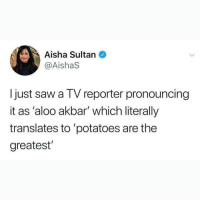 Memes, Saw, and 🤖: Aisha Sultan  @AishaS  I just saw a TV reporter pronouncing  it as 'aloo akbar' which literally  translates to 'potatoes are the  greatest Well he ain't wrong, potatoes are pretty great 😂
