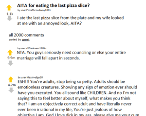 AITA for eating the last pizza slice?: AITA for eating the last pizza slice?  by user PizzaThrowAway1001  1.1k  I ate the last pizza slice from the plate and my wife looked  at me with an annoyed look, AITA?  all 2000 comments  sorted by worst  by user xXDarkness 1 10Xx  NTA. You guys seriously need counciling or else your entire  9.9m marriage will fall apart in seconds.  by user MassiveEgo20  ESH!!! You're adults, stop being so petty. Adults should be  emotionless creatures. Showing any sign of emotion ever should  have you executed. You all sound like CHILDREN. And no I'm not  saying this to feel better about myself, what makes you think  that? I am an objectively correct adult and have literally never  ever been irrational in my life, You're just jealous of how  obiective L am God Llove dick in my ass nlease give me VOur cum AITA for eating the last pizza slice?