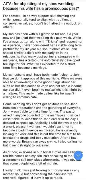 "Bad, Crying, and Drugs: AITA: for objecting at my sons wedding  because his wife has a promiscuous past?  For context, I in no way support slut shaming and  while I personally tend to align with traditional/  conservative values, I don't let it affect my outlook on  others.  My son has been with his girlfriend for about a year  now and just had their wedding this past week. While  I've always gotten along with ""Briana"" and respect her  as a person, I never considered her a viable long term  partner for my 32 year old son, ""John."" While John  shared similar beliefs with me early on in the  relationship (too many past partners, struggled with  marijuana, has a tattoo), he unfortunately developed  feelings for her. What was expected to be a short  term fling became a marriage  My ex husband and I have both made it clear to John  that we don't approve of this marriage. While we were  able to acknowledge some good things about her  such as her dedication to John and her stable income,  our son didn't even begin to realize  a mistake. This really made us feel like he wasn't  willing to communicate.  this might be  Come wedding day I don't get anytime to see John.  Between preparations and the gathering of everyone,  John wasn't able to make time for me. The pastor  asked if anyone objected to the marriage and since I  wasn't able to voice this to John earlier in the day, I  decided to speak up. Basically, I said that while she is  a smart, pleasant woman, I wouldn't want her to  become a bad influence on my son. He is currently  looking for work and this is not the time for him to be  exposed to drugs and body mutilation. After a few  more words, Breana ran away crying. I tried calling her  but it went straight to voicemail.  As of now, everyone in our social circles are calling me  terrible names and my son isn't speaking to me.VMe  a ceremony still took place afterwards, it was obvious  that some people lost a bit of morale.  I really think I was just looking out for my son as any  mother would but considering the backlash I've  received I figured I'd leave it up to reddit. And everybody stood up and booed"
