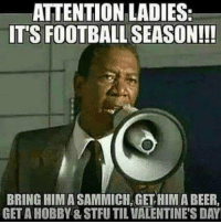 Beer, Football, and Stfu: AITENTION LADIES  IT'S FOOTBALL SEASON!!!  BRING HIMA SAMMICH, GET HIM A BEER,  GET A HOBBY & STFU TIL VALENTINE'S DAY https://t.co/N6A62KZa50