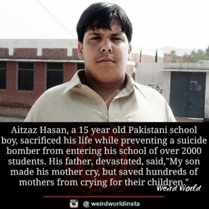 """Pakistani: Aitzaz Hasan, a 15 year old Pakistani school  boy, sacrificed his life while preventing a suicide  bomber from entering his school of over 2000  students. His father, devastated, said,""""My son  made his mother cry, but saved hundreds of  mothers from crying for their chldreWatd  Wera World  @ weirdworldinsta"""