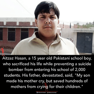 """devastated: Aitzaz Hasan, a 15 year old Pakistani school boy,  who sacrificed his life while preventing a suicide  bomber from entering his school of 2,000  students. His father, devastated, said, """"My son  made his mother cry, but saved hundreds of  mothers from crying for their children."""""""