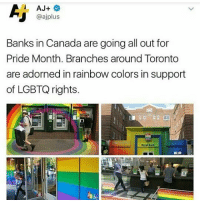 I WAS IN TORONTO ABOUT A MONTH AGO AND THEY HAD A SIGN OVER QUEEN STREET THAT SAID QUEER STREET IT WAS GREAT -char: AJ+  @ajplus  Banks in Canada are going all out for  Pride Month. Branches around Toronto  are adorned in rainbow colors in support  of LGBTQ rights.  Royal Bank I WAS IN TORONTO ABOUT A MONTH AGO AND THEY HAD A SIGN OVER QUEEN STREET THAT SAID QUEER STREET IT WAS GREAT -char