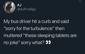 "Curb: AJ  @AJPrxdigy  My bus driver hit a curb and said  ""sorry for the turbulence"" then  muttered ""these sleeping tablets are  no joke"" sorry what?9"