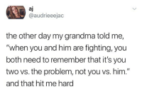 "Grandma, Memes, and 🤖: aj  @audrieeejac  the other day my grandma told me,  ""when you and him are fighting, you  both need to remember that it's you  two vs. the problem, not you vs. him.""  and that hit me hard 🤔"