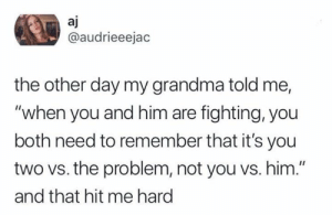 "Dank, Grandma, and Twitter: aj  @audrieeejac  the other day my grandma told me,  ""when you and him are fighting, you  both need to remember that it's you  two vs. the problem, not you vs. him.""  and that hit me hard BRB, getting this tattooed somewhere on my body.  (via Twitter.com/audrieeejac)"