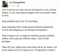 """Memes, Progressive, and Opportunity: AJ Evangelista  3 mins  I am a person of color and an immigrant to the United  States. If you care about people such as myself, listen  to this.  Stop pandering to me. It's insulting.  Stop implying that l need governmental assistance.  You're stereotyping us as being incompetent.  Stop trying to pit us against majority groups (whites,  males, other groups Leftists hate). don't hold  grudges.  Take off your safety pins and treat me as an equal, not  as an opportunity to signal your """"progressive values."""" (GC)"""