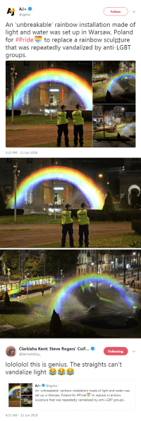 installation: AJ+  Follow  @ajplus  An 'unbreakable' rainbow installation made of  light and water was set up in Warsaw, Poland  for #Pride to replace a rainbow sculpture  that was repeatedly vandalized by anti-LGBT  groups  POLICJA  3:23 PM-11 Jun 2018   POLICJA   Clarkisha Kent: Steve Rogers' Coif  @IWriteAlIDay  Following  lolololol this is genius. The straights can't  vandalize light  AJ+@ajplus  An unbreakable' rainbow installation made of light and water was  set up in Warsaw, Poland for #Prideto replace a rainbow  sculpture that was repeatedly vandalized by anti-LGBT groups  -  4:31 AM-12 Jun 2018