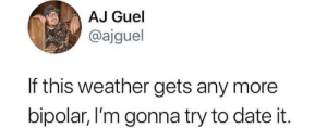 Dank, Memes, and Target: AJ Guel  @ajguel  If this weather gets any more  bipolar, I'm gonna try to date it Meirl by Rasuco MORE MEMES