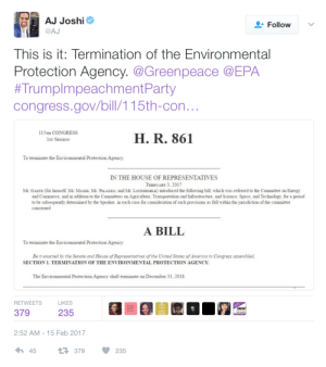 elioroche:  oldmanyellsatcloud:  eldritch-augur:  bitterbitchclubpresident:  the bill is one line: Terminate the EPA on dec 31st, 2018. you can contact the reps who authored this bill. ask them what happens to the data the agency collects? what about the current employees? what about the EPA's powers? What's their plan? Matt Gaetz FL ® Pensacola Office 4300 Bayou Blvd., Suite 13 (850) 479-1183 Pensacola, FL 32503 Thomas Massie KY ® Northern Kentucky Office 541 Buttermilk Pike Suite 208 Crescent Springs, KY 41017 Phone: (859) 426-0080Fax: (859) 426-0061Hours: Monday-Friday 9:00AM-5:00PM LaGrange Office 108 W. Jefferson Street LaGrange, KY 40031 Phone: (502) 265-9119Fax: (502) 265-9126 Steven Palazzo MS ® Hattiesburg Office641 Main Street, Suite 142Hattiesburg, MS 39401Phone: (601) 582-3246 Pascagoula Office3118 Pascagoula St., Suite 181Pascagoula, MS 39567Phone: 228-202-8104Fax: 228-202-8105 Biloxi Office970 Tommy Munro DriveSuite DBiloxi, MS 39532T: (228)864-7670F: (228)864-3099 Washington, DC Office2349 Rayburn House Office BuildingWashington, DC 20515T (202) 225-5772 Barry Loudermilk GA ® Washington, DC Office329 Cannon House Office BuildingWashington, DC 20515Phone: 202-225-2931FAX: 202-225-2944Woodstock District Office9898 Highway 92, Suite 100Woodstock, GA 30188Phone: 770-429-1776FAX: 770 -517-7427Cartersville District Office135 West Cherokee Avenue, Suite 122Cartersville, GA 30120Phone: 770-429-1776Galleria District Office600 Galleria Pkwy, Suite 120Atlanta, GA 30339 Phone: 770-429-1776Fax: 678-556-5184 it would be best if constituents from these districts called! ask some questions and let them know we are not ok with this!   Please please please call these reps and the reps in your own state. We NEED to maintain protection for these species, as it is the only way to preserve the ecosystems that we DIRECTLY DEPEND ON for carbon sequestering, clean water, and clean air!!  Legit. And in general, they keep you from being, you know. Poisoned by industry on a regular basis.  Oh…. : AJ Joshi  @AJ  Follow  This is it: Termination of the Environmental  Protection Agency. @Greenpeace @EPA  #TrumpImpeachmentParty  congress.gov/bill/115th-con  115TH CONGRESS  H. R. 861  ST SESSION  To terminate the Environmental Protection Agency.  IN THE HOUSE OF REPRESENTATIVES  FEBRUARY 3. 201  Mr. GAETZ (for himself Mr. MaSSIE, Mr. PALAzzo, and Mr. LoUDERMILK) introduced the following bill which was referred to the Committee on Energy  and Commerce, and in addition to the Committees on Agriculture. Transportation and Infrastructure, and Science, Space, and Technology, for a period  to be subsequently determined by the Speaker, in each case for consideration of such provisions as fall within the jurisdiction of the committee  concerned  A BILL  To terminate the Environmental Protection Agency  Be it enacted by the Senate and House of Representatives of the United States of America in Congress assembled,  SECTION 1. TERMINATION OF THE ENVIRONMENTAL PROTECTION AGENCY.  The Environmental Protection Agency shall terminate on December 31, 2018  RETWEETS  LIKES  KEEP  CALM  SARAH!  379  235  RESIST  2:52 AM-15 Feb 2017  45  379235 elioroche:  oldmanyellsatcloud:  eldritch-augur:  bitterbitchclubpresident:  the bill is one line: Terminate the EPA on dec 31st, 2018. you can contact the reps who authored this bill. ask them what happens to the data the agency collects? what about the current employees? what about the EPA's powers? What's their plan? Matt Gaetz FL ® Pensacola Office 4300 Bayou Blvd., Suite 13 (850) 479-1183 Pensacola, FL 32503 Thomas Massie KY ® Northern Kentucky Office 541 Buttermilk Pike Suite 208 Crescent Springs, KY 41017 Phone: (859) 426-0080Fax: (859) 426-0061Hours: Monday-Friday 9:00AM-5:00PM LaGrange Office 108 W. Jefferson Street LaGrange, KY 40031 Phone: (502) 265-9119Fax: (502) 265-9126 Steven Palazzo MS ® Hattiesburg Office641 Main Street, Suite 142Hattiesburg, MS 39401Phone: (601) 582-3246 Pascagoula Office3118 Pascagoula St., Suite 181Pascagoula, MS 39567Phone: 228-202-8104Fax: 228-202-8105 Biloxi Office970 Tommy Munro DriveSuite DBiloxi, MS 39532T: (228)864-7670F: (228)864-3099 Washington, DC Office2349 Rayburn House Office BuildingWashington, DC 20515T (202) 225-5772 Barry Loudermilk GA ® Washington, DC Office329 Cannon House Office BuildingWashington, DC 20515Phone: 202-225-2931FAX: 202-225-2944Woodstock District Office9898 Highway 92, Suite 100Woodstock, GA 30188Phone: 770-429-1776FAX: 770 -517-7427Cartersville District Office135 West Cherokee Avenue, Suite 122Cartersville, GA 30120Phone: 770-429-1776Galleria District Office600 Galleria Pkwy, Suite 120Atlanta, GA 30339 Phone: 770-429-1776Fax: 678-556-5184 it would be best if constituents from these districts called! ask some questions and let them know we are not ok with this!   Please please please call these reps and the reps in your own state. We NEED to maintain protection for these species, as it is the only way to preserve the ecosystems that we DIRECTLY DEPEND ON for carbon sequestering, clean water, and clean air!!  Legit. And in general, they keep you from being, you know. Poisoned by industry on a regular basis.  Oh….