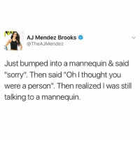 "Funny, Meme, and Sorry: AJ Mendez Brooks  @The AJMendez  Just bumped into a mannequin & said  ""sorry"" Then said ""Ohlthought you  were a person'. Then realized l was still  talking to a mannequin. Still the best tbt (@dogsbeingbasic)"