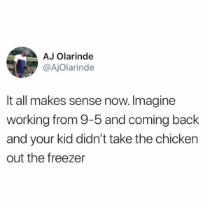 Por dios…I get it now: AJ Olarinde  @AjOlarinde  It all makes sense now. Imagine  working from 9-5 and coming back  and your kid didn't take the chicken  out the freezer Por dios…I get it now