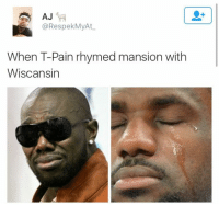 Pain: AJ  @RespekMyAt  When T-Pain rhymed mansion with  Wiscansin