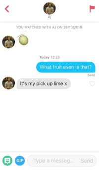 An oldie but goldie: Aj  YOU MATCHED WITH AJ ON 26/10/2018.  Today 12:28  What fruit even is that?  Sent  It's my pick up lime x  GIF  Type a messag...Send An oldie but goldie
