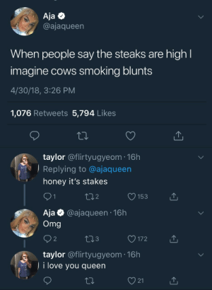 "Blunts, Love, and Omg: Aja Q  @ajaqueen  When people say the steaks are high  imagine cows smoking blunts  4/30/18, 3:26 PM  1,076 Retweets 5,794 Like:s  taylor @flirtyugyeom-16h  Replying to @ajaqueen  "" honey it's stakes  2  O153  Aja @ajaqueen 16h  Omg  3  O172  taylor @flirtyugyeom 16h  i love you queen  21 iamtheaardvark:Hang this in the MoMA"