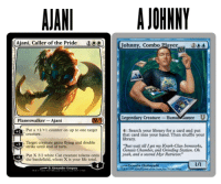 Life, Target, and Yeah: AJANI AJOHNNY  aller of  Johnny, Combo Player20  Legendary Creature- Human GamerU  Planeswalker- Ajani  4: Search your library for a card and put  that card into your hand. Then shuffle your  library  t: Put a +1+1 counter on up to one target  Target creature gains flying and double  Fust wait rill I get my Krark-Clan Ironworks,  Genesis Chamber, and Grinding Station. Oh  yeah, and a second Myr Retriever.  strike until end of turn.  Put X 2/2 white Cat creature tokens onto  the batulefield, where X is your life total.  Kensuke 0kabayash  D.Alexander Gregery