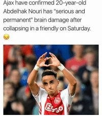 "Family, Memes, and News: Ajax have confirmed 20-year-old  Abdelhak Nouri has ""serious and  permanent"" brain damage after  collapsing in a friendly on Saturday.  Ego Awful news. Our thoughts are with Abdelhak and his family at this awful time ❤️ ..."