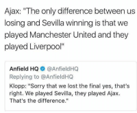 "Memes, Sorry, and Lost: Ajax: ""The only difference between us  losing and Sevilla winning is that we  played Manchester United and they  played Liverpool""  Anfield HQ ◆ @AnfieldHQ  Replying to @AnfieldHQ  Klopp: ""Sorry that we lost the final yes, that's  right. We played Sevilla, they played Ajax  That's the difference."" Ajax's reply to Klopp's disrespectful comments ! 😂🤜"