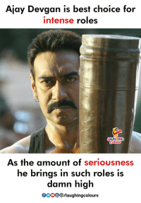 Ajay Devgan: Ajay Devgan is best choice for  intense roles  As the amount of seriousness  he brings in such roles is  damn high  GOOO/laughingcolours