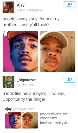 Lmao, Tumblr, and Wat: Ajay  @iamjaytsunami  people always say chance my  brother....wat y'all think?   bigcaezar  @_lilcaezar  u look like his annoying lil cousin,  Opportunity the Singer  Ajay @iamjaytsunami  people always say  chance my  brother....wat y'all.. bishopmyles:  thingsilovelovelove:  nya-kin:  opportunity the singer  Damn ouch!!!   LMAO  😔