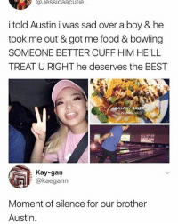 🤣😂😂😂: aJessicaacutie  i told Austin i was sad over a boy & he  took me out & got me food & bowling  SOMEONE BETTER CUFF HIM HE'LL  TREAT U RIGHT he deserves the BEST  ALAXY  DINE  Richmond, VA  Kay-gan  @kaeganın  Moment of silence for our brother  Austin. 🤣😂😂😂