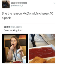 <p>Shit ain&rsquo;t an entree (via /r/BlackPeopleTwitter)</p>: @ajhoward 5  She the reason McDonald's charge 10  a pack  apple @val_applys  Dear fucking lord  Coldwater, Mi  June 2, 2017  1:13 P <p>Shit ain&rsquo;t an entree (via /r/BlackPeopleTwitter)</p>