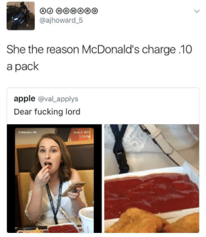 Shit aint an entree: @ajhoward 5  She the reason McDonald's charge 10  a pack  apple @val_applys  Dear fucking lord  Coldwater, Mi  June 2, 2017  1:13 P Shit aint an entree