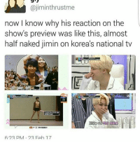 Memes, Naked, and 🤖: ajiminthrust me  now I know why his reaction on the  show's preview was like this, almost  half naked jimin on korea's national tv  6.22 PM 22 Feh 17 Lmao he almost cursed when he sees the video 😂 ©tto 방탄소년단 bangtansonyeondan bangtanboys bangtan bts btsmemes btsmeme v jungkook jhope jin jimin suga rapmonster kpopexlikes kpop kpopl4l kpopf4f kpopfff bighit btsarmy btsf4f korea kpopmemes kpopmeme you_never_walk_alone