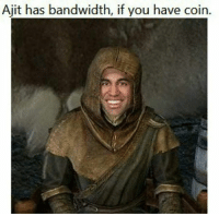 Bandwidth, You, and Ajit: Ajit has bandwidth, if you have coin.